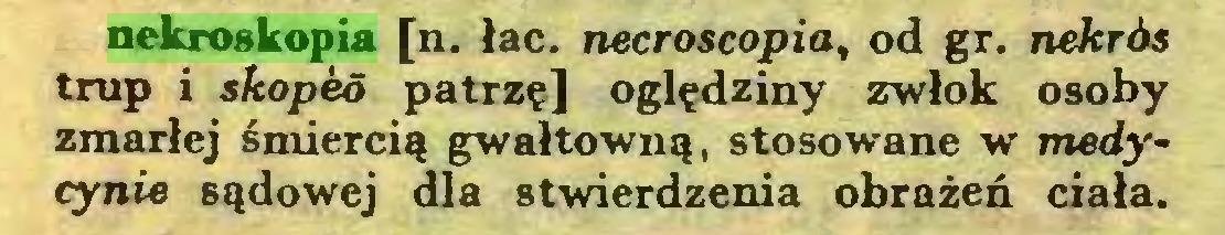 (...) nekroskopia [n. łac. necroscopia, od gr. nekrós trap i skoped patrzę] oględziny zwłok osoby zmarłej śmiercią gwałtowną, stosowane w medycynie sądowej dla stwierdzenia obrażeń ciała...