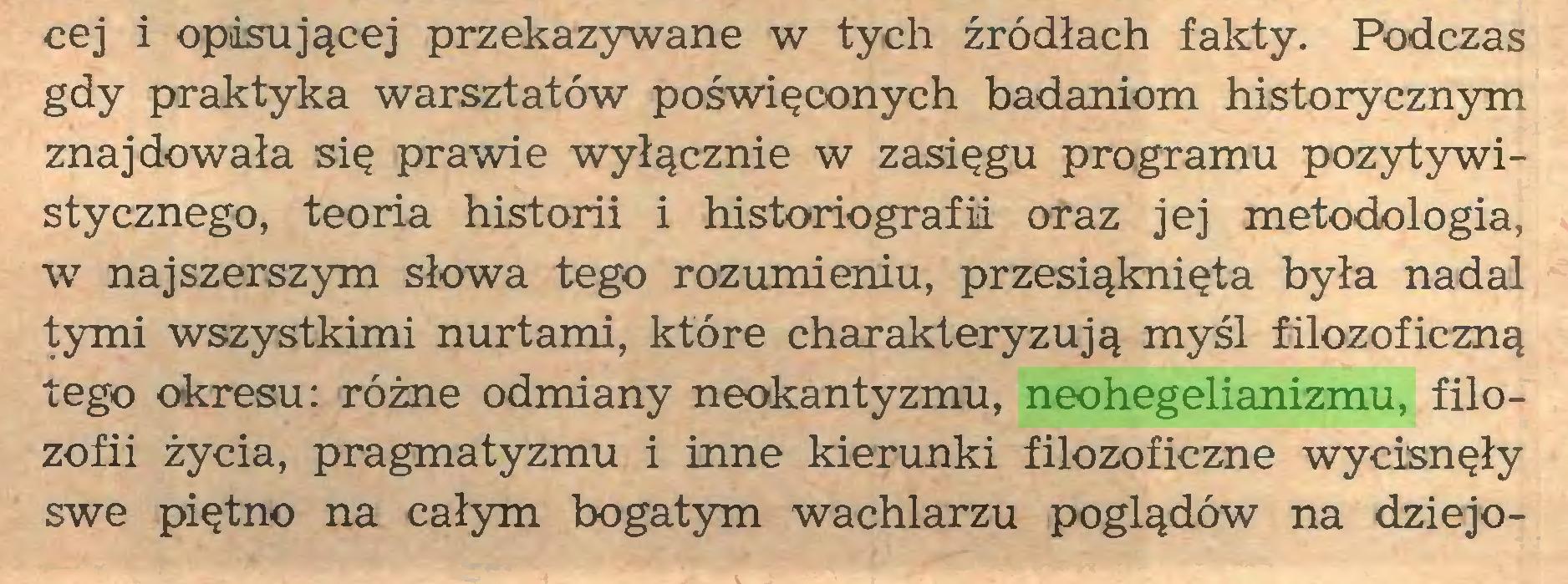 (...) cej i opasującej przekazywane w tych źródłach fakty. Podczas gdy praktyka warsztatów poświęconych badaniom historycznym znajdowała się prawie wyłącznie w zasięgu programu pozytywistycznego, teoria historii i historiografii oraz jej metodologia, w najszerszym słowa tego rozumieniu, przesiąknięta była nadal tymi wszystkimi nurtami, które charakteryzują myśl filozoficzną tego okresu: różne odmiany neokantyzmu, neohegelianizmu, filozofii życia, pragmatyzmu i inne kierunki filozoficzne wycisnęły swe piętno na całym bogatym wachlarzu poglądów na dziejo...