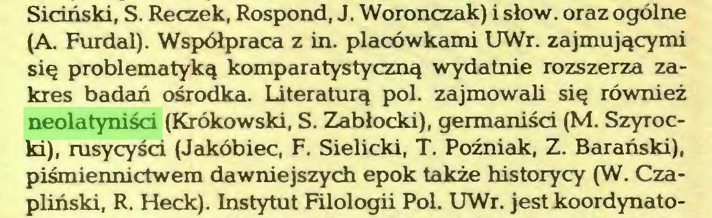 (...) Siciński, S. Reczek, Rospond, J. Woronczak) i słów. oraz ogólne (A. Furdal). Współpraca z in. placówkami UWr. zajmującymi się problematyką komparatystyczną wydatnie rozszerza zakres badań ośrodka. Literaturą poi. zajmowali się również neolatyniści (Krokowski, S. Zabłocki), germaniści (M. Szyrocki), rusycyści (Jakóbiec, F. Sielicki, T. Poźniak, Z. Barański), piśmiennictwem dawniejszych epok także historycy (W. Czapliński, R. Heck). Instytut Filologii Pol. UWr. jest koordynato...