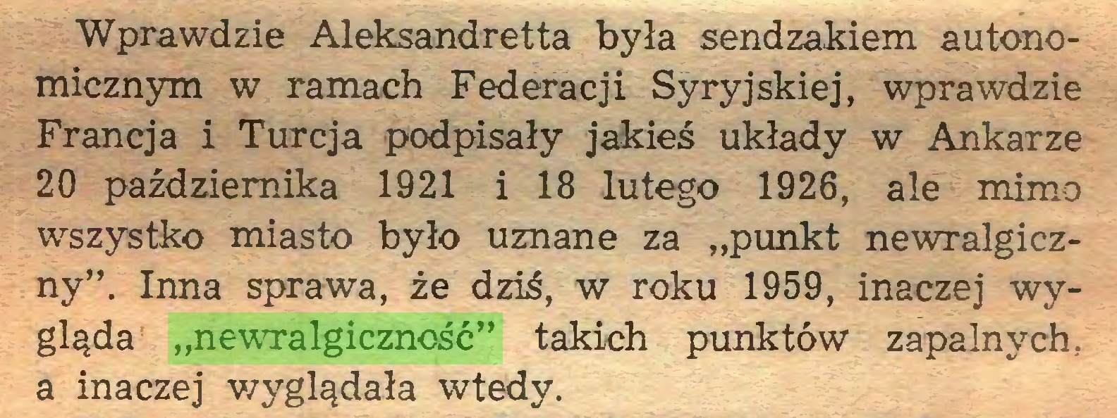 """(...) Wprawdzie Aleksandretta była sendzakiem autonomicznym w ramach Federacji Syryjskiej, wprawdzie Francja i Turcja podpisały jakieś układy w Ankarze 20 października 1921 i 18 lutego 1926, ale mimo wszystko miasto było uznane za """"punkt newralgiczny"""". Inna sprawa, że dziś, w roku 1959, inaczej wygląda """"newralgiczność"""" takich punktów zapalnych, a inaczej wyglądała wtedy..."""