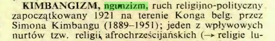 (...) KIMBANGIZM, ngunzizm, ruch religijno-pol¡tyczny zapoczątkowany 1921 na terenie Konga belg. przez Simona Kimbangu (1889-1951); jeden z wpływowych nurtów tzw. religii, afrochrześcijańskich (—*■ religie lu...
