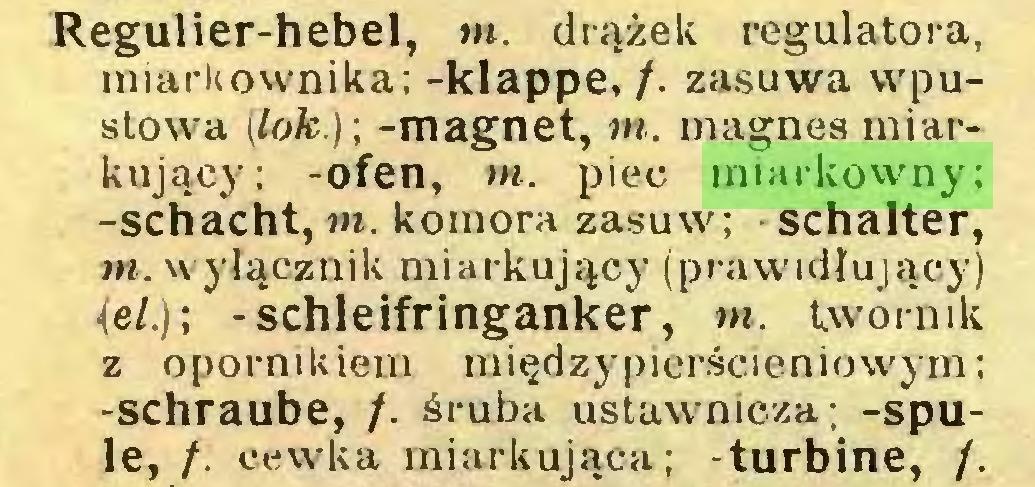 (...) Regulier-hebel, m. drążek regulatora, miarkownika; -klappe, /. zasuwa wpustowa (lok.)-, -magnet, m. magnes miarkujący; -ofen, w. piec miarkowny; -schacht, m. komora zasuw; Schalter, m. wyłącznik miarkujący (prawidlujący) iel.); -schleifringanker, m. twormk z opornikiem międzypierścieniowym; -schraube, /. śruba ustawnicza; -spule, /. cewka miarkująca; -turbinę, /...