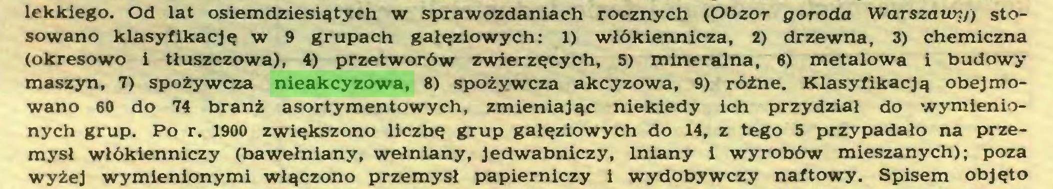 (...) lekkiego. Od lat osiemdziesiątych w sprawozdaniach rocznych (Obzor goroda Warszawy) stosowano klasyfikację w 9 grupach gałęziowych: 1) włókiennicza, 2) drzewna, 3) chemiczna (okresowo i tłuszczowa), 4) przetworów zwierzęcych, 5) mineralna, 6) metalowa i budowy maszyn, 7) spożywcza nieakcyzowa, 8) spożywcza akcyzowa, 9) różne. Klasyfikacją obejmowano 60 do 74 branż asortymentowych, zmieniając niekiedy ich przydział do wymienionych grup. Po r. 1900 zwiększono liczbę grup gałęziowych do 14, z tego 5 przypadało na przemysł włókienniczy (bawełniany, wełniany, jedwabniczy, lniany i wyrobów mieszanych); poza wyżej wymienionymi włączono przemysł papierniczy i wydobywczy naftowy. Spisem objęto...
