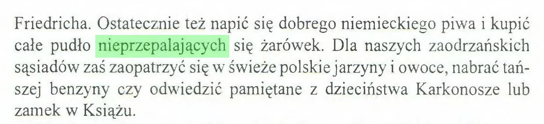 (...) Friedricha. Ostatecznie też napić się dobrego niemieckiego piwa i kupić całe pudło nieprzepalających się żarówek. Dla naszych zaodrzańskich sąsiadów zaś zaopatrzyć się w świeże polskie jarzyny i owoce, nabrać tańszej benzyny czy odwiedzić pamiętane z dzieciństwa Karkonosze lub zamek w Książu...