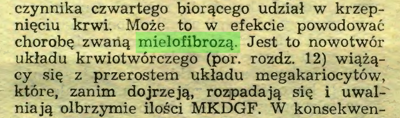 (...) czynnika czwartego biorącego udział w krzepnięciu krwi. Może to w efekcie powodować chorobę zwaną mielofibrozą. Jest to nowotwór układu krwiotwórczego (por. rozdz. 12) wiążący się z przerostem układu megakariocytów, które, zanim dojrzeją, rozpadają się i uwalniają olbrzymie ilości MKDGF. W konsekwen...