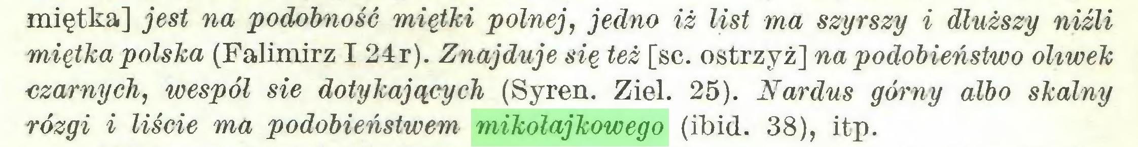 (...) miętka] jest na podobność miętki polnej, jedno iż list ma szyrszy i dłuższy niźli miętka polska (Falimirz I 24r). Znajduje się też [sc. ostrzyż] na podobieństwo oliwek czarnych, wespół sie dotykających (Syren. Ziel. 25). Nardus górny albo skalny rózgi i liście ma podobieństwem mikołajkowego (ibid. 38), itp...