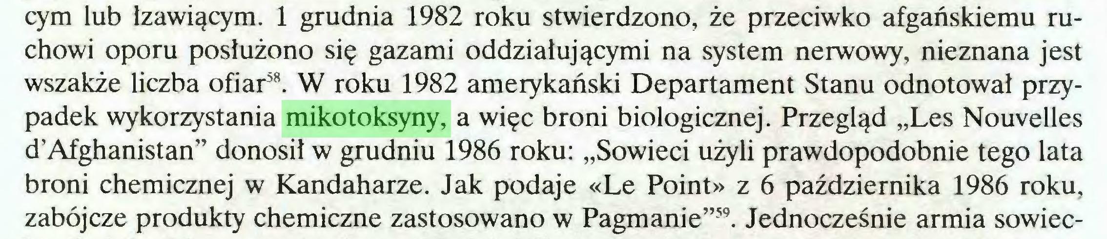 """(...) cym lub łzawiącym. 1 grudnia 1982 roku stwierdzono, że przeciwko afgańskiemu ruchowi oporu posłużono się gazami oddziałującymi na system nerwowy, nieznana jest wszakże liczba ofiar58. W roku 1982 amerykański Departament Stanu odnotował przypadek wykorzystania mikotoksyny, a więc broni biologicznej. Przegląd """"Les Nouvelles d'Afghanistan"""" donosił w grudniu 1986 roku: """"Sowieci użyli prawdopodobnie tego lata broni chemicznej w Kandaharze. Jak podaje «Le Point» z 6 października 1986 roku, zabójcze produkty chemiczne zastosowano w Pagmanie""""59. Jednocześnie armia sowiec..."""