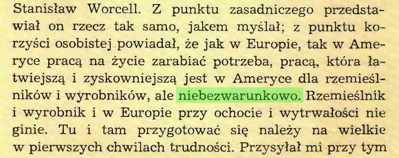 (...) Stanisław Worcell. Z punktu zasadniczego przedstawiał on rzecz tak samo, jakem myślał; z punktu korzyści osobistej powiadał, że jak w Europie, tak w Ameryce pracą na życie zarabiać potrzeba, pracą, która łatwiejszą i zyskowniejszą jest w Ameryce dla rzemieślników i wyrobników, ale niebezwarunkowo. Rzemieślnik i wyrobnik i w Europie przy ochocie i wytrwałości nie ginie. Tu i tam przygotować się należy na wielkie w pierwszych chwilach trudności. Przysyłał mi przy tym...