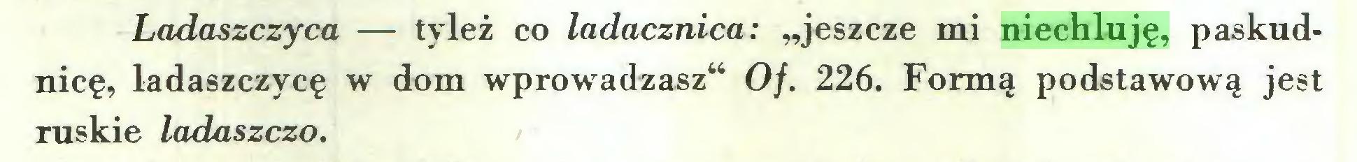 """(...) Ladaszczyca — tyleż co ladacznica: """"jeszcze mi niechluję, paskudnicę, ladaszczycę w dom wprowadzasz"""" Of. 226. Formą podstawową jest ruskie ladaszczo..."""