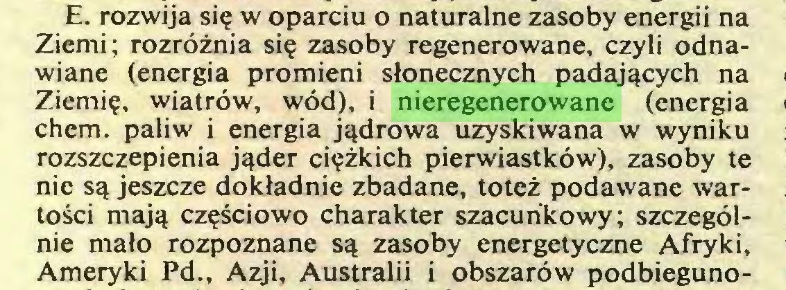 (...) E. rozwija się w oparciu o naturalne zasoby energii na Ziemi; rozróżnia się zasoby regenerowane, czyli odnawiane (energia promieni słonecznych padających na Ziemię, wiatrów, wód), i nieregenerowane (energia chem. paliw i energia jądrowa uzyskiwana w wyniku rozszczepienia jąder ciężkich pierwiastków), zasoby te nie są jeszcze dokładnie zbadane, toteż podawane wartości mają częściowo charakter szacunkowy; szczególnie mało rozpoznane są zasoby energetyczne Afryki, Ameryki Pd., Azji, Australii i obszarów podbieguno...