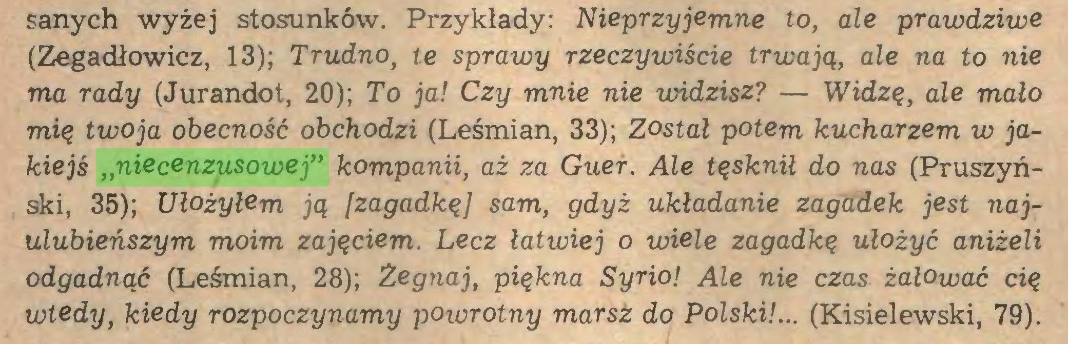 """(...) sanych wyżej stosunków. Przykłady: Nieprzyjemne to, ale prawdziwe (Zegadłowicz, 13); Trudno, te sprawy rzeczywiście trwają, ale na to nie ma rady (Jurandot, 20); To ja! Czy mnie nie widzisz? — Widzę, ále malo mię twoja obecność obchodzi (Leśmian, 33); Został potem kucharzem w jakiejś """"niecenzusowej"""" kompanii, aż za Guer. Ale tęsknił do nas (Pruszyński, 35); Ułożyłem ją [zagadkęJ sam, gdyż układanie zagadek jest najulubieńszym moim zajęciem. Lecz łatwiej o wiele zagadkę ułożyć aniżeli odgadnąć (Leśmian, 28); Zegnaj, piękna Syrio! Ale nie czas żałować cię wtedy, kiedy rozpoczynamy powrotny marsz do Polski!... (Kisielewski, 79)..."""