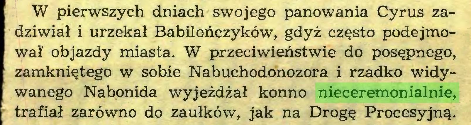 (...) W pierwszych dniach swojego panowania Cyrus zadziwiał i urzekał Babilończyków, gdyż często podejmował' objazdy miasta. W przeciwieństwie do posępnego, zamkniętego w sobie Nabuchodonozora i rzadko widywanego Nabonida wyjeżdżał konno nieceremonialnie, trafiał zarówno do zaułków, jak na Drogę Procesyjną...