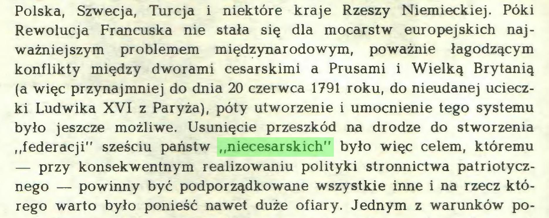 """(...) Polska, Szwecja, Turcja i niektóre kraje Rzeszy Niemieckiej. Póki Rewolucja Francuska nie stała się dla mocarstw europejskich najważniejszym problemem międzynarodowym, poważnie łagodzącym konflikty między dworami cesarskimi a Prusami i Wielką Brytanią (a więc przynajmniej do dnia 20 czerwca 1791 roku, do nieudanej ucieczki Ludwika XVI z Paryża), poty utworzenie i umocnienie tego systemu było jeszcze możliwe. Usunięcie przeszkód na drodze do stworzenia """"federacji"""" sześciu państw """"niecesarskich"""" było więc celem, któremu — przy konsekwentnym realizowaniu polityki stronnictwa patriotycznego — powinny być podporządkowane wszystkie inne i na rzecz którego warto było ponieść nawet duże ofiary. Jednym z warunków po..."""