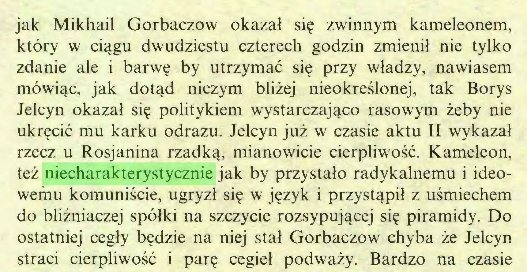 (...) jak Mikhail Gorbaczow okazał się zwinnym kameleonem, który w ciągu dwudziestu czterech godzin zmienił nie tylko zdanie ale i barwę by utrzymać się przy władzy, nawiasem mówiąc, jak dotąd niczym bliżej nieokreślonej, tak Borys Jelcyn okazał się politykiem wystarczająco rasowym żeby nie ukręcić mu karku odrazu. Jelcyn już w czasie aktu II wykazał rzecz u Rosjanina rzadką, mianowicie cierpliwość. Kameleon, też niecharakterystycznie jak by przystało radykalnemu i ideowemu komuniście, ugryzł się w język i przystąpił z uśmiechem do bliźniaczej spółki na szczycie rozsypującej się piramidy. Do ostatniej cegły będzie na niej stał Gorbaczow chyba że Jelcyn straci cierpliwość i parę cegieł podważy. Bardzo na czasie...