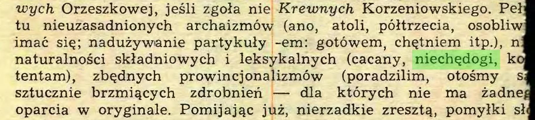 (...) wych Orzeszkowej, jeśli zgoła nie Krewnych Korzeniowskiego. Peł] tu nieuzasadnionych archaizmów (ano, atoli, półtrzecia, osobliw imać się; nadużywanie partykuły -em: gotówem, chętniem itp.), n: naturalności składniowych i leksykalnych (cacany, niechędogi, ko tentam), zbędnych prowincjonalizmów (poradzilim, otośmy s; sztucznie brzmiących zdrobnień — dla których nie ma żadnej oparcia w oryginale. Pomijając już, nierzadkie zresztą, pomyłki sł<...