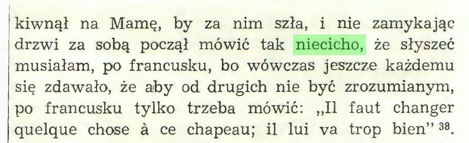 """(...) kiwnął na Mamę, by za nim szła, i nie zamykając drzwi za sobą począł mówić tak niecicho, że słyszeć musiałam, po francusku, bo wówczas jeszcze każdemu się zdawało, że aby od drugich nie być zrozumianym, po francusku tylko trzeba mówić: """"II faut changer quelque chose ä ce chapeau; il lui va trop bien""""38..."""