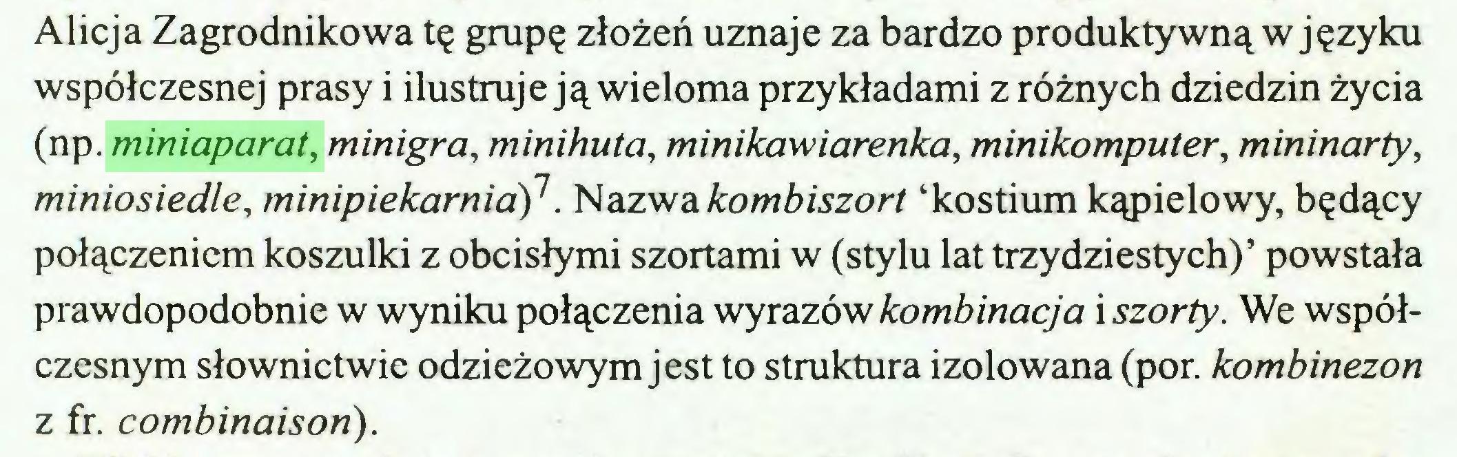 (...) Alicja Zagrodnikowa tę grupę złożeń uznaje za bardzo produktywną w języku współczesnej prasy i ilustruje ją wieloma przykładami z różnych dziedzin życia (np. miniaparat, minigra, minihuta, minikawiarenka, minikomputer, mininarty, miniosiedle, minipiekarnia)1. Nazwa kombiszort 'kostium kąpielowy, będący połączeniem koszulki z obcisłymi szortami w (stylu lat trzydziestych)' powstała prawdopodobnie w wyniku połączenia wyrazów kombinacja i szorty. We współczesnym słownictwie odzieżowym jest to struktura izolowana (por. kombinezon z fr. combinaison)...