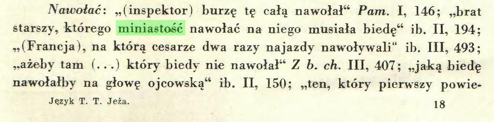 """(...) Nawolać: """"(inspektor) burzę tę całą nawołał"""" Pam. I, 146; """"brat starszy, którego miniastość nawołać na niego musiała biedę"""" ib. II, 194; """"(Francja), na którą cesarze dwa razy najazdy nawoływali"""" ib. III, 493; """"ażeby tam (...) który biedy nie nawołał"""" Z b. ch. III, 407; """"jaką biedę nawołałby na głowę ojcowską"""" ib. II, 150; """"ten, który pierwszy powieJęzyk T. T. Jeża. 18..."""