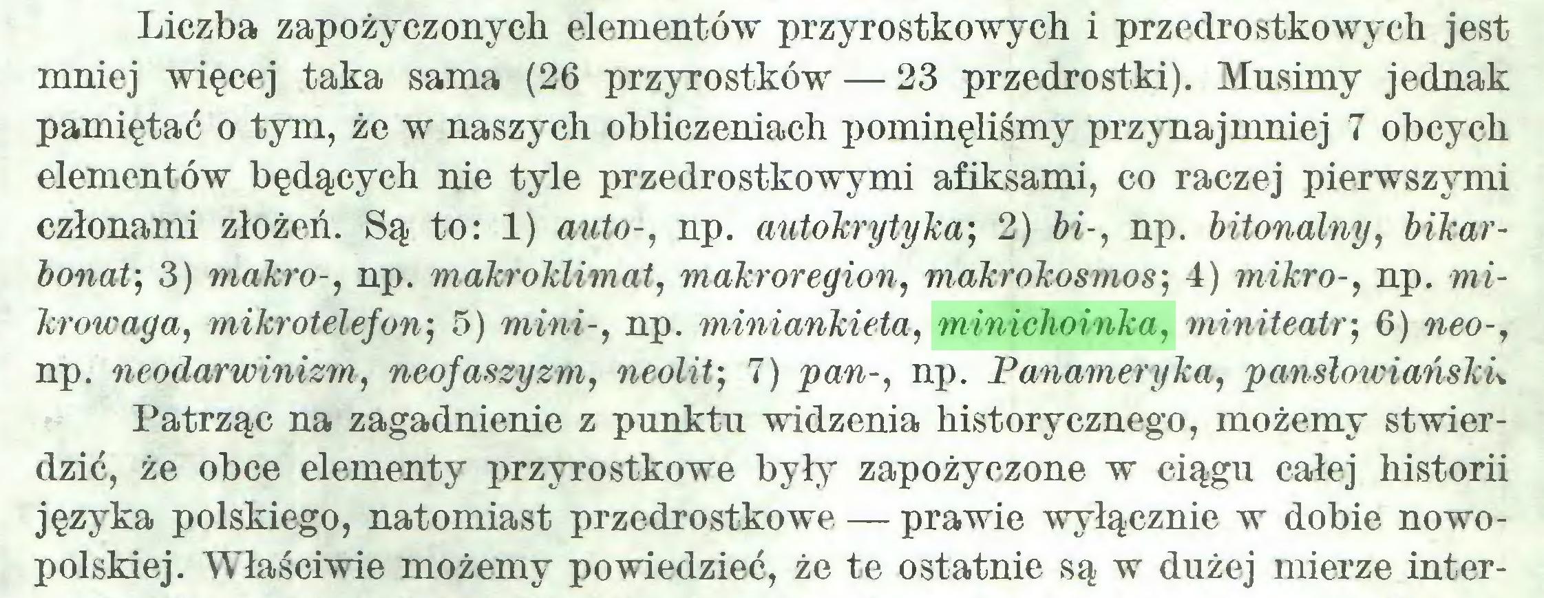(...) Liczba zapożyczonych elementów przyrostkowych i przedrostkowych jest mniej więcej taka sama (26 przyrostków — 23 przedrostki). Musimy jednak pamiętać o tym, że w naszych obliczeniach pominęliśmy przynajmniej 7 obcych elementów będących nie tyle przedrostkowymi afiksami, co raczej pierwszymi członami złożeń. Są to: 1) auto-, np. autokrytyka; 2) bi-, np. bitonalny, bikarbonaP, 3) makro-, np. makroklimat, makroregion, makrokosmos; 4) mikro-, np. mikrowaga, mikrotelefon; 5) mini-, np. miniankieta, minichoinka, miniteatr; 6) neo-, np. neodarwinizm, neofaszyzm, neolit-, 7) pan-, np. Panameryka, panslowiańsku Patrząc na zagadnienie z punktu widzenia historycznego, możemy stwierdzić, że obce elementy przyrostkowe były zapożyczone w ciągu całej historii języka polskiego, natomiast przedrostkowe — prawie wyłącznie w dobie nowopolskiej. Właściwie możemy powiedzieć, że te ostatnie są w dużej mierze inter...