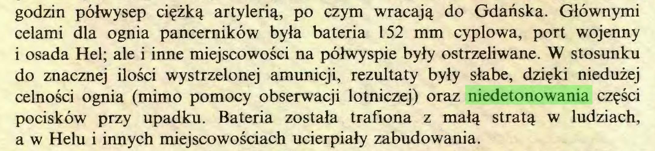 (...) godzin półwysep ciężką artylerią, po czym wracają do Gdańska. Głównymi celami dla ognia pancerników była bateria 152 mm cyplowa, port wojenny i osada Hel; ale i inne miejscowości na półwyspie były ostrzeliwane. W stosunku do znacznej ilości wystrzelonej amunicji, rezultaty były słabe, dzięki niedużej celności ognia (mimo pomocy obserwacji lotniczej) oraz niedetonowania części pocisków przy upadku. Bateria została trafiona z małą stratą w ludziach, a w Helu i innych miejscowościach ucierpiały zabudowania...