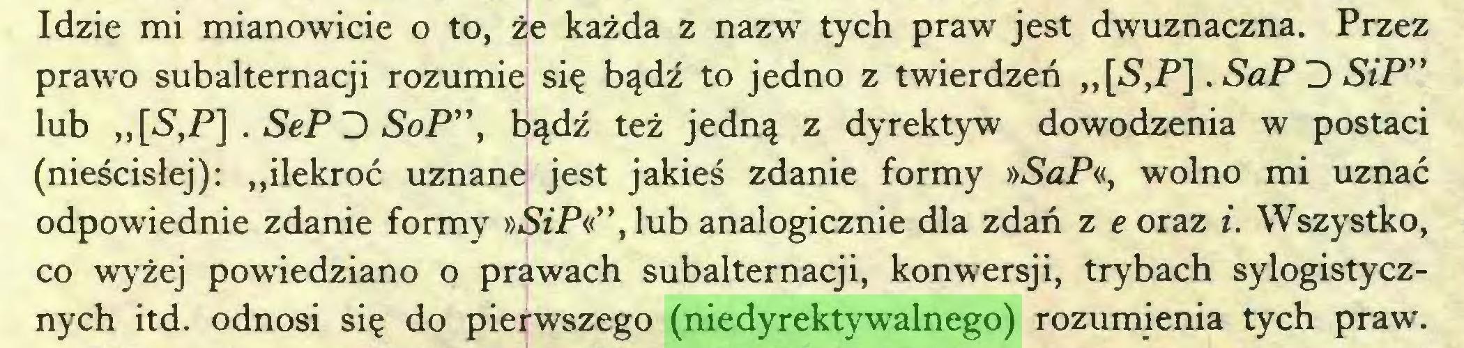 """(...) Idzie mi mianowicie o to, że każda z nazw tych praw jest dwuznaczna. Przez prawo subalternacji rozumie się bądź to jedno z twierdzeń ,,[<SVP]. SaP D SiP"""" lub ,,[S,P] . SeP D SoP"""", bądź też jedną z dyrektyw dowodzenia w postaci (nieścisłej): """"ilekroć uznane jest jakieś zdanie formy »SaP«, wolno mi uznać odpowiednie zdanie formy »SzP«"""", lub analogicznie dla zdań z eoraz i. Wszystko, co wyżej powiedziano o prawach subalternacji, konwersji, trybach sylogistycznych itd. odnosi się do pierwszego (niedyrektywalnego) rozumienia tych praw..."""