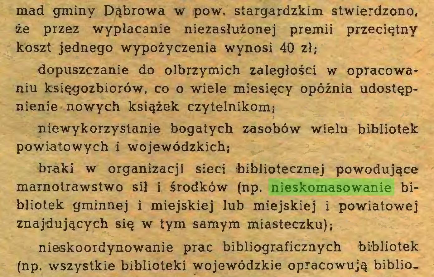 (...) mad gminy Dąbrowa w pow. stargardzkim stwierdzono, że przez wypłacanie niezasłużonej premii przeciętny koszt jednego wypożyczenia wynosi 40 zł; dopuszczanie do olbrzymich zaległości w opracowaniu księgozbiorów, co o wiele miesięcy opóźnia udostępnienie nowych książek czytelnikom; niewykorzystanie bogatych zasobów wielu bibliotek powiatowych i wojewódzkich; braki w organizacji sieci bibliotecznej powodujące marnotrawstwo sił i środków (np. nieskomasowanie bibliotek gminnej i miejskiej lub miejskiej i powiatowej znajdujących się w tym samym miasteczku); nieskoordynowanie prac bibliograficznych bibliotek (np. wszystkie biblioteki wojewódzkie opracowują biblio...