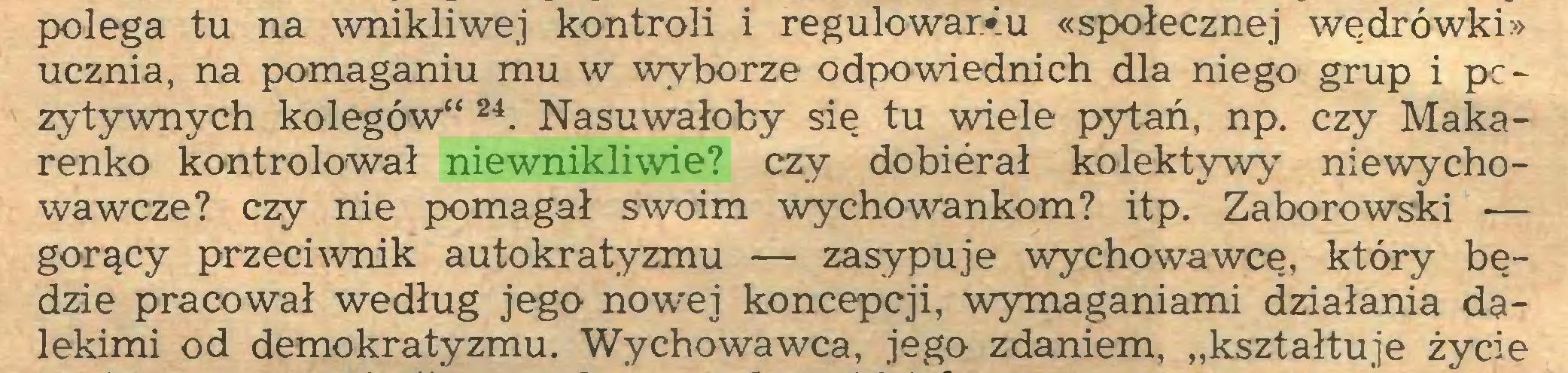 """(...) polega tu na wnikliwej kontroli i regulowarV.u «społecznej wędrówki» ucznia, na pomaganiu mu w wyborze odpowiednich dla niego grup i pc~ zytywnych kolegów"""" 24. Nasuwałoby się tu wiele pytań, np. czy Makarenko kontrolował niewnikliwie? czy dobierał kolektywy niewychowawcze? czy nie pomagał swoim wychowankom? itp. Zaborowski — gorący przeciwnik autokratyzmu — zasypuje wychowawcę, który będzie pracował według jego nowej koncepcji, wymaganiami działania dalekimi od demokratyzmu. Wychowawca, jego zdaniem, """"kształtuje życie..."""