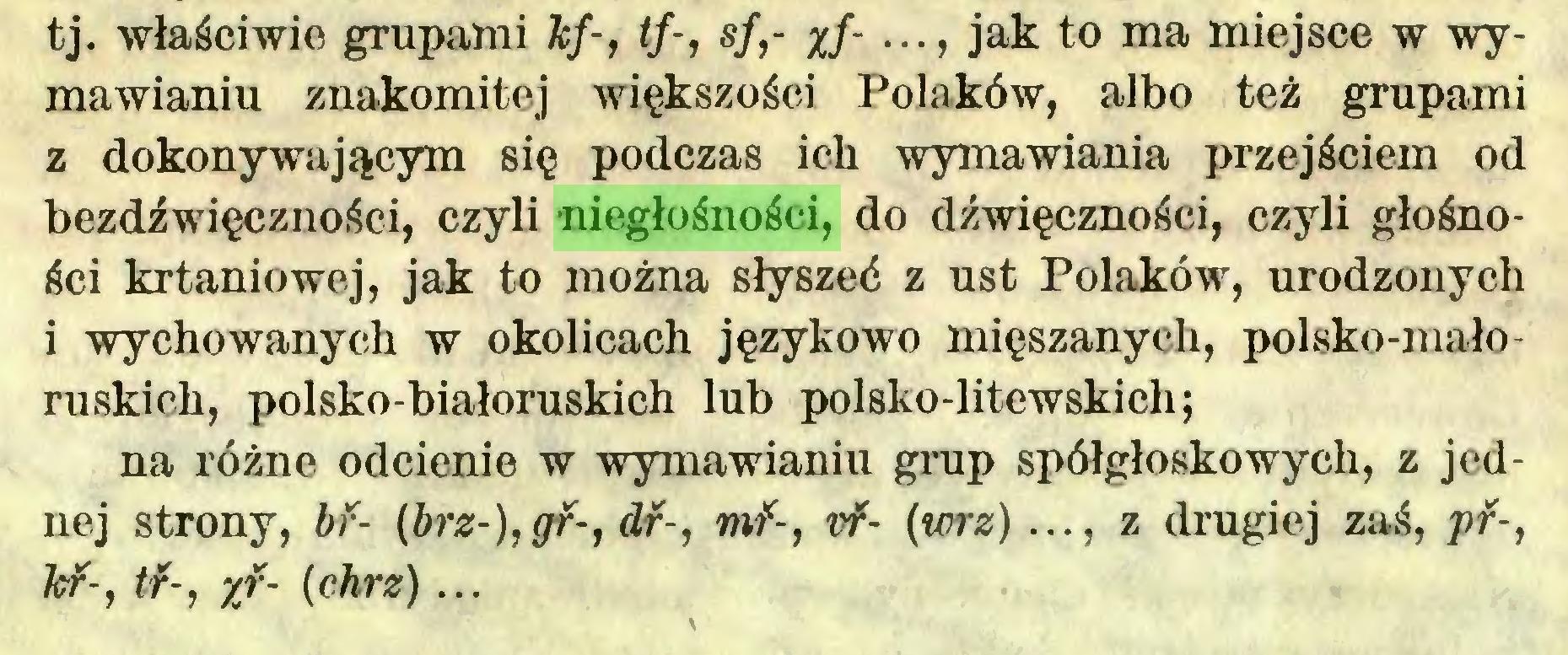(...) tj. właściwie grupami kf-, tf-, sf,- %f- ••• > jak to ma miejsce w wymawianiu znakomitej większości Polaków, albo też grupami z dokonywającym się podczas ich wymawiania przejściem od bezdźwięczności, czyli niegłośności, do dźwięczności, czyli głośności krtaniowej, jak to można słyszeć z ust Polaków, urodzonych i wychowanych w okolicach językowo mięszanycli, polsko-małoruskich, polsko-białoruskich lub polsko-litewskich; na różno odcienie w wymawianiu grup spółgłoskowych, z jednej strony, bf- (brz-),gf-, dr-, mf-, vf- (wrz) ..., z drugiej zaś, pf-, kf-, tf-, xf- (chrz) ...