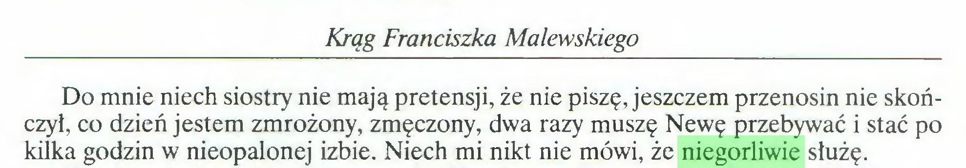 (...) Krąg Franciszka Malewskiego Do mnie niech siostry nie mają pretensji, że nie piszę, jeszczem przenosin nie skończył, co dzień jestem zmrożony, zmęczony, dwa razy muszę Newę przebywać i stać po kilka godzin w nieopalonej izbie. Niech mi nikt nie mówi, że niegorliwie służę...