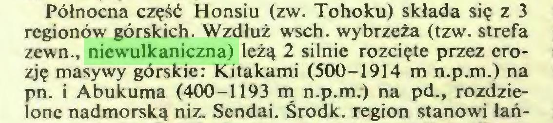 (...) Północna część Honsiu (zw. Tohoku) składa się z 3 regionów górskich. Wzdłuż wsch. wybrzeża (tzw. strefa zewn., niewulkaniczna) leżą 2 silnie rozcięte przez erozję masywy górskie: Kitakami (500-1914 m n.p.m.) na pn. i Abukuma (400-1193 m n.p.m.) na pd., rozdzielone nadmorską niz. Sendai. Środk. region stanowi łań...