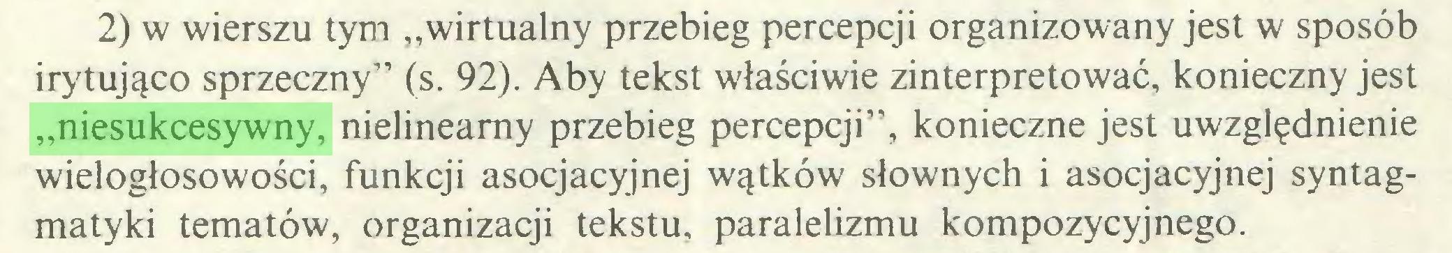 """(...) 2) w wierszu tym """"wirtualny przebieg percepcji organizowany jest w sposób irytująco sprzeczny"""" (s. 92). Aby tekst właściwie zinterpretować, konieczny jest """"niesukcesywny, nielineamy przebieg percepcji"""", konieczne jest uwzględnienie wielogłosowości, funkcji asocjacyjnej wątków słownych i asocjacyjnej syntagmatyki tematów, organizacji tekstu, paralelizmu kompozycyjnego..."""