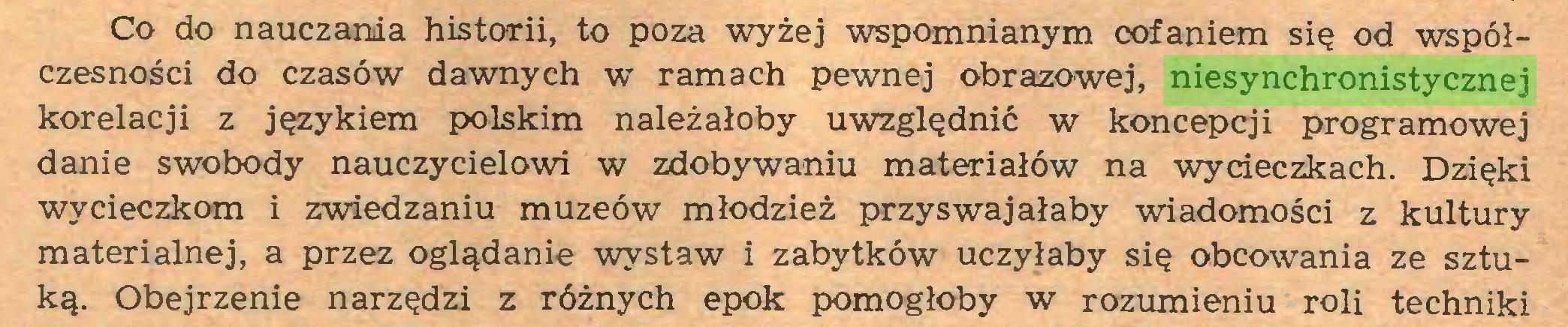 (...) Co do nauczania historii, to poza wyżej wspomnianym cofaniem się od współczesności do czasów dawnych w ramach pewnej obrazowej, niesynchronistycznej korelacji z językiem polskim należałoby uwzględnić w koncepcji programowej danie swobody nauczycielowi w zdobywaniu materiałów na wycieczkach. Dzięki wycieczkom i zwiedzaniu muzeów młodzież przyswajałaby wiadomości z kultury materialnej, a przez oglądanie wystaw i zabytków uczyłaby się obcowania ze sztuką. Obejrzenie narzędzi z różnych epok pomogłoby w rozumieniu roli techniki...