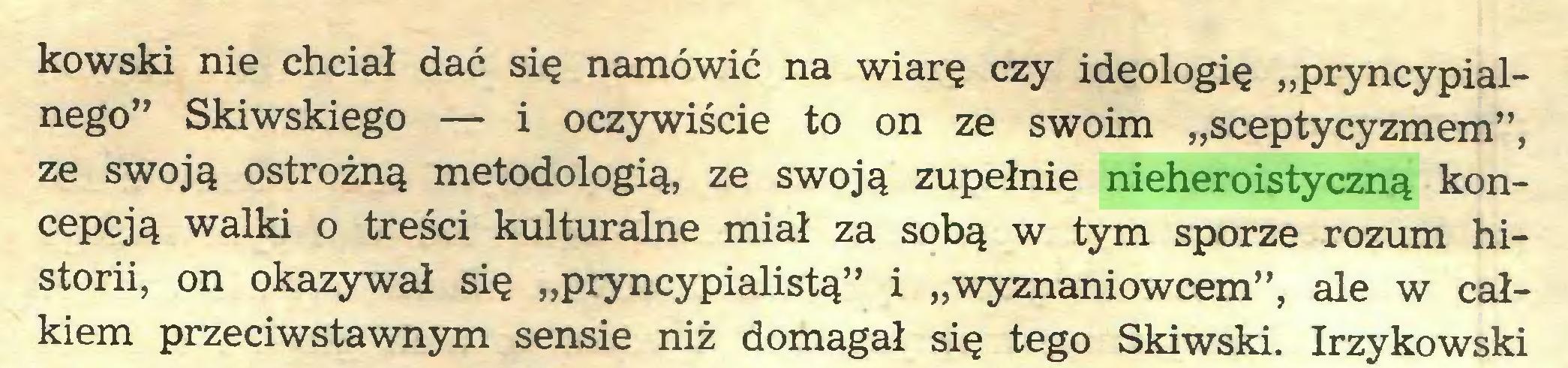 """(...) kowski nie chciał dać się namówić na wiarę czy ideologię """"pryncypialnego"""" Skiwskiego — i oczywiście to on ze swoim """"sceptycyzmem"""", ze swoją ostrożną metodologią, ze swoją zupełnie nieheroistyczną koncepcją walki o treści kulturalne miał za sobą w tym sporze rozum historii, on okazywał się """"pryncypialistą"""" i """"wyznaniowcem"""", ale w całkiem przeciwstawnym sensie niż domagał się tego Skiwski. Irzykowski..."""