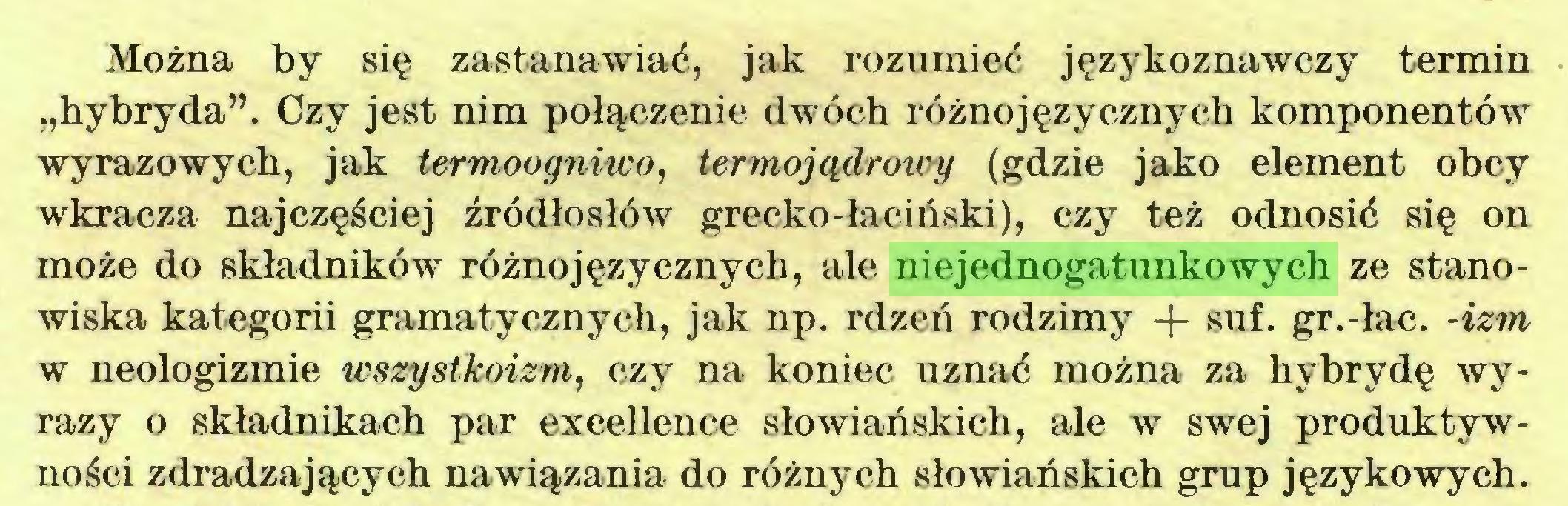 """(...) Można by się zastanawiać, jak rozumieć językoznawczy termin """"hybryda"""". Czy jest nim połączenie dwóch różnojęzycznych komponentów wyrazowych, jak termoogniwo, termojądrowy (gdzie jako element obcy wkracza najczęściej źródłosłów grecko-łaciliski), czy też odnosić się on może do składników różnojęzycznych, ale niejednogatunkowych ze stanowiska kategorii gramatycznych, jak np. rdzeń rodzimy + suf. gr.-łac. -izm w neologizmie wszystkoizm, czy na koniec uznać można za hybrydę wyrazy o składnikach par excellence słowiańskich, ale w swej produktywności zdradzających nawiązania do różnych słowiańskich grup językowych..."""