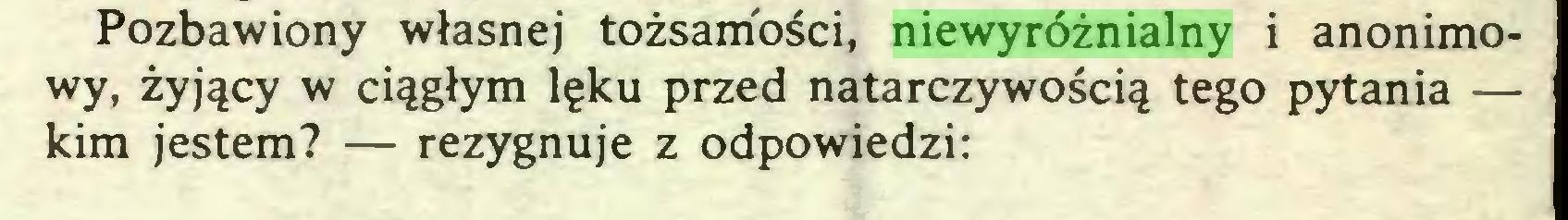 (...) Pozbawiony własnej tożsamości, niewyróżnialny i anonimowy, żyjący w ciągłym lęku przed natarczywością tego pytania — kim jestem? — rezygnuje z odpowiedzi:...