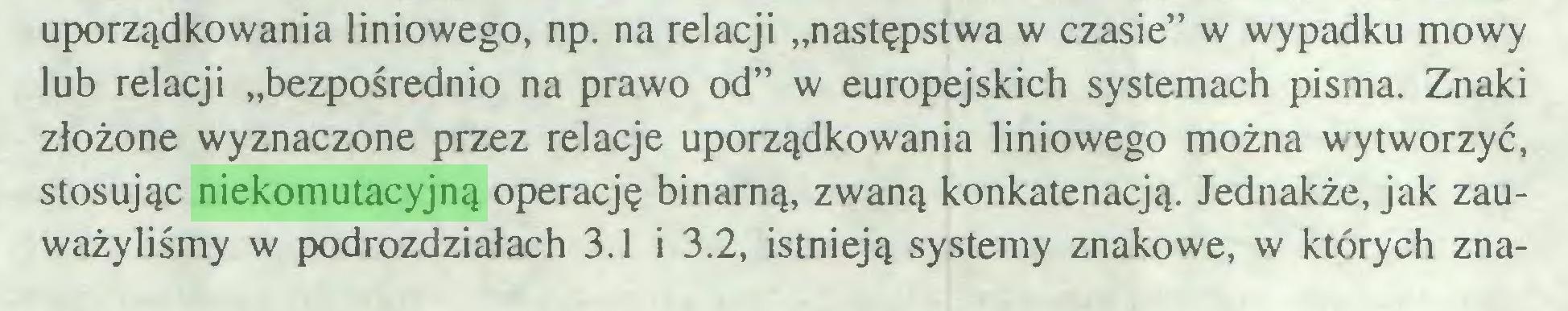 """(...) uporządkowania liniowego, np. na relacji """"następstwa w czasie"""" w wypadku mowy lub relacji """"bezpośrednio na prawo od"""" w europejskich systemach pisma. Znaki złożone wyznaczone przez relacje uporządkowania liniowego można wytworzyć, stosując niekomutacyjną operację binarną, zwaną konkatenacją. Jednakże, jak zauważyliśmy w podrozdziałach 3.1 i 3.2, istnieją systemy znakowe, w których zna..."""