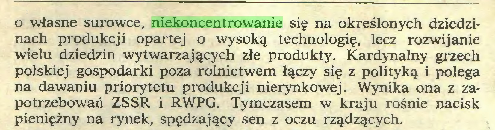 (...) o własne surowce, niekoncentrowanie się na określonych dziedzinach produkcji opartej o wysoką technologię, lecz rozwijanie wielu dziedzin wytwarzających złe produkty. Kardynalny grzech polskiej gospodarki poza rolnictwem łączy się z polityką i polega na dawaniu priorytetu produkcji nierynkowej. Wynika ona z zapotrzebowań ZSSR i RWPG. Tymczasem w kraju rośnie nacisk pieniężny na rynek, spędzający sen z oczu rządzących...