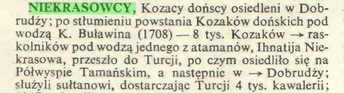 (...) NIEKRASOWCY, Kozacy dońscy osiedleni w Dobrudży; po stłumieniu powstania Kozaków dońskich pod wodzą K. Buławina (1708) — 8 tys. Kozaków —»• raskolników pod wodzą jednego z atamanów, Ihnatija Niekrasowa, przeszło do Turcji, po czym osiedliło się na Półwyspie Tamańskim, a następnie w —► Dobrudży; służyli sułtanowi, dostarczając Turcji 4 tys. kawalerii;...