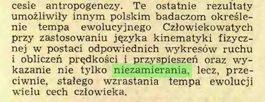 (...) cesie antropogenezy. Te ostatnie rezultaty umożliwiły innym polskim badaczom określenie tempa ewolucyjnego Człowiekowatych przy zastosowaniu języka kinematyki fizycznej w postaci odpowiednich wykresów ruchu i obliczeń prędkości i przyspieszeń oraz wykazanie nie tylko niezamierania, lecz, przeciwnie, stałego wzrastania tempa ewolucji wielu cech człowieka...