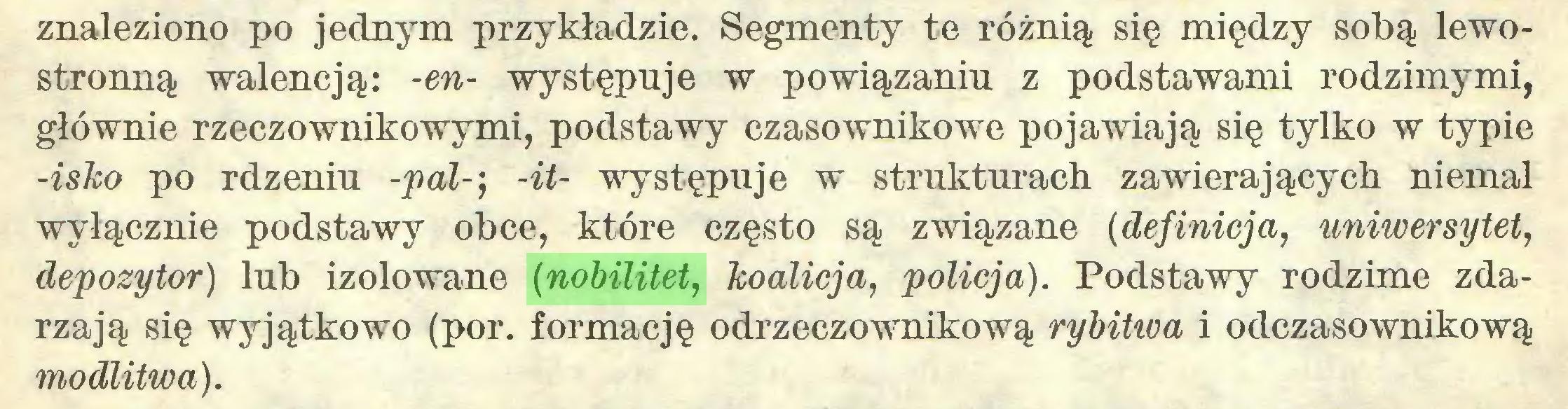 (...) znaleziono po jednym przykładzie. Segmenty te różnią się między sobą lewostronną Walencją: -en- występuje w powiązaniu z podstawami rodzimymi, głównie rzeczownikowymi, podstawy czasownikowe pojawiają się tylko w typie -isko po rdzeniu -pal-', -it- występuje w strukturach zawierających niemal wyłącznie podstawy obce, które często są związane (definicja, uniwersytet, depozytor) lub izolowane (nobilitet, koalicja, policja). Podstawy rodzime zdarzają się wyjątkowo (por. formację odrzeczownikową rybitwa i odczasownikową modlitwa)...