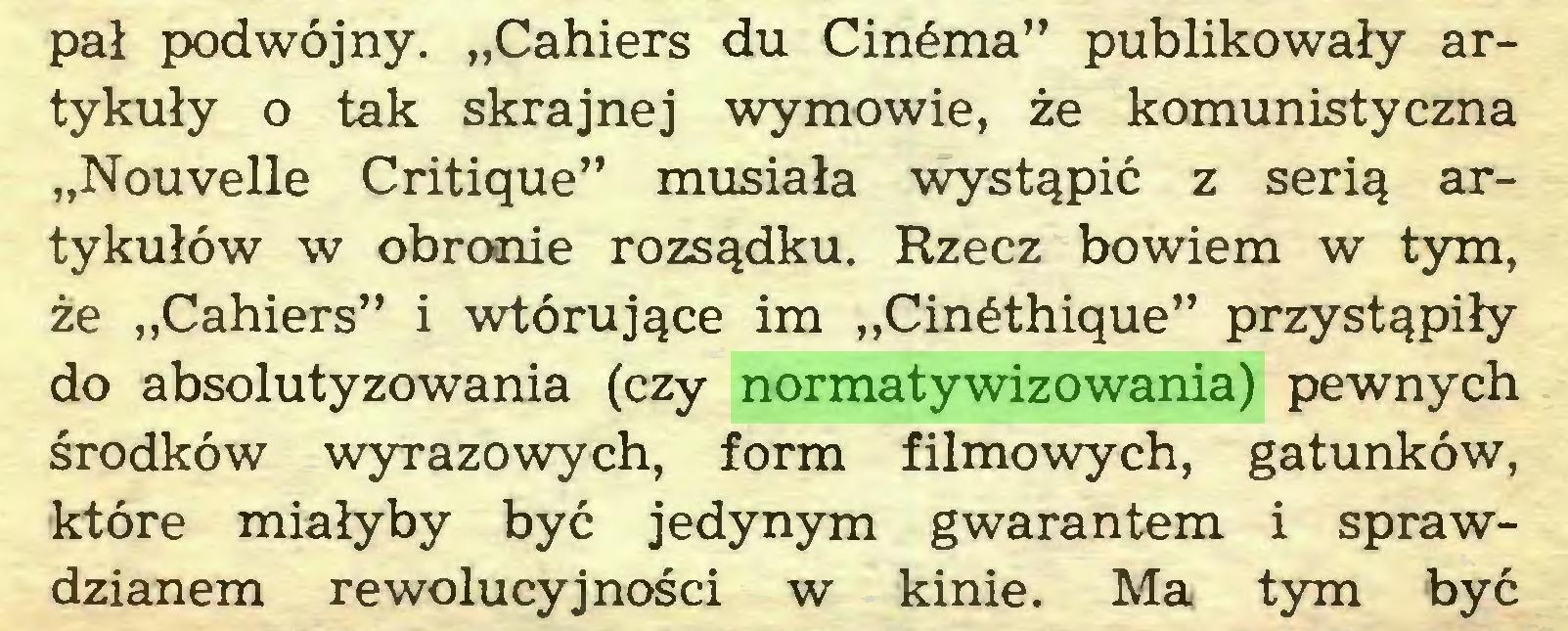 """(...) pał podwójny. """"Cahiers du Cinéma"""" publikowały artykuły o tak skrajnej wymowie, że komunistyczna """"Nouvelle Critique"""" musiała wystąpić z serią artykułów w obronie rozsądku. Rzecz bowiem w tym, że """"Cahiers"""" i wtórujące im """"Cinéthique"""" przystąpiły do absolutyzowania (czy normatywizowania) pewnych środków wyrazowych, form filmowych, gatunków, które miałyby być jedynym gwarantem i sprawdzianem rewolucyjności w kinie. Ma tym być..."""