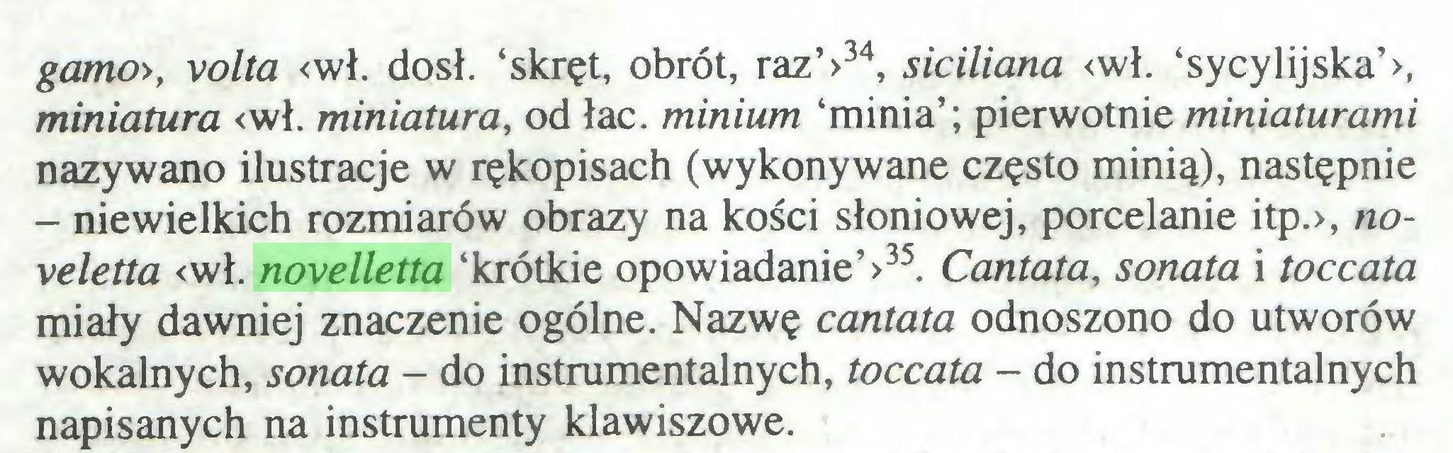 (...) gante», volta <wł. dosł. 'skręt, obrót, raz'>34, siciliana <wł. 'sycylijska'>, miniatura <wł. miniatura, od łac. minium 'minia'; pierwotnie miniaturami nazywano ilustracje w rękopisach (wykonywane często minią), następnie - niewielkich rozmiarów obrazy na kości słoniowej, porcelanie itp.>, noveletta <wł. novelletta 'krótkie opowiadanie'>35. Cantata, sonata i toccata miały dawniej znaczenie ogólne. Nazwę cantata odnoszono do utworów wokalnych, sonata - do instrumentalnych, toccata - do instrumentalnych napisanych na instrumenty klawiszowe...