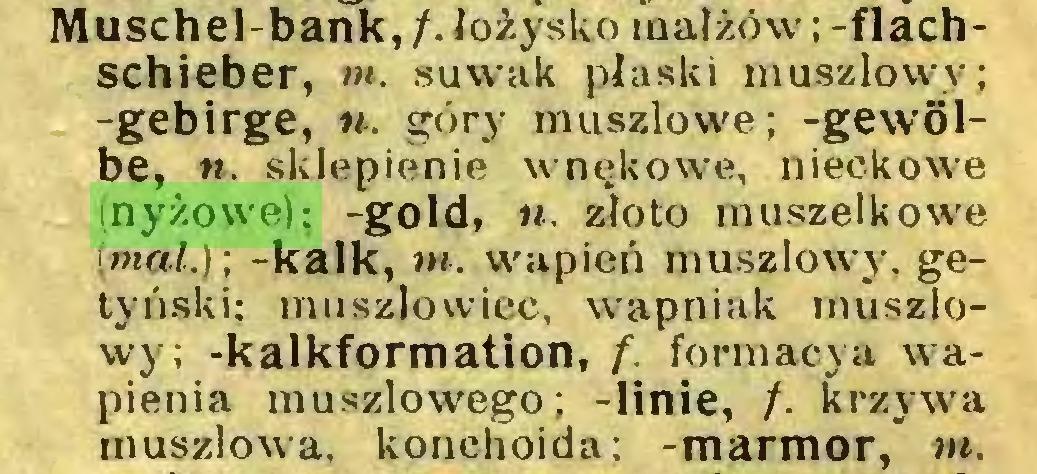 (...) Muschel-bank, /. łożysko małżów; -flachschieber, m. suwak płaski muszlowy; -gebirge, n. góry muszlowe; -gewölbe, n. sklepienie wnękowe, nieckowe (nyżowe); -gold, n. złoto muszelkowe (mat.); -kalk, m. wapień muszlowy, getyński; mu szło wiec, wapniak muszlowy; -kalkformation, f. formacja wapienia muszlowego; -linie, f. krzywa muszlowa, konchoida: -marmor, m...
