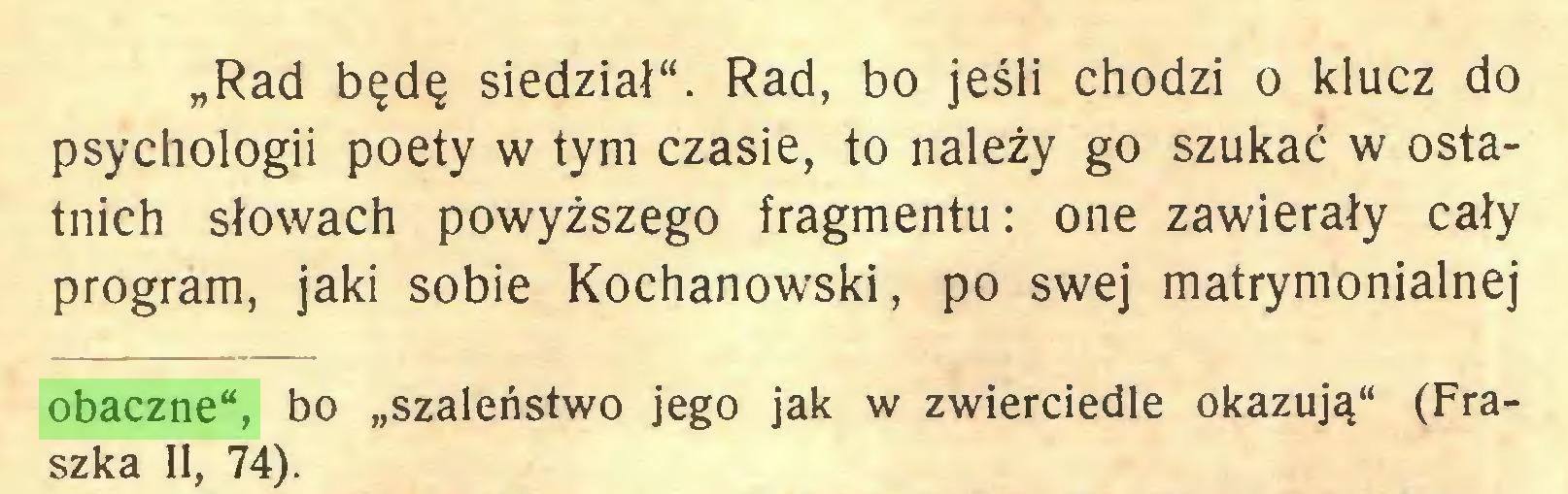 """(...) """"Rad będę siedział"""". Rad, bo jeśli chodzi o klucz do psychologii poety w tym czasie, to należy go szukać w ostatnich słowach powyższego fragmentu: one zawierały cały program, jaki sobie Kochanowski, po swej matrymonialnej obaczne"""", bo """"szaleństwo jego jak w zwierciedle okazują"""" (Fraszka II, 74)..."""