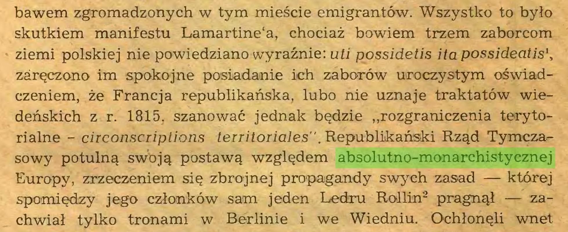 """(...) bawem zgromadzonych w tym mieście emigrantów. Wszystko to było skutkiem manifestu Lamartine'a, chociaż bowiem trzem zaborcom ziemi polskiej nie powiedziano wyraźnie: uh possidetis itapossideatis\ zaręczono im spokojne posiadanie ich zaborów uroczystym oświadczeniem, że Francja republikańska, lubo nie uznaje traktatów wiedeńskich z r. 1815. szanować jednak będzie """"rozgraniczenia terytorialne - circonscriptions territoriales"""". Republikański Rząd Tymczasowy potulną swoją postawą względem absolutno-monarchistycznej Europy, zrzeczeniem się zbrojnej propagandy swych zasad — której spomiędzy jego członków sam jeden Ledru Rollin1  2 pragnął — zachwiał tylko tronami w Berlinie i we Wiedniu. Ochłonęli wnet..."""