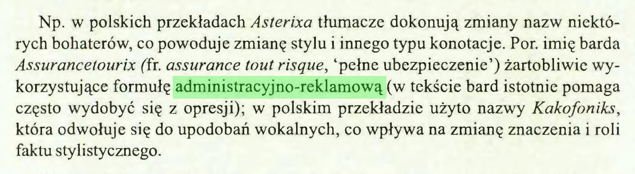 (...) Np. w polskich przekładach Asterixa tłumacze dokonują zmiany nazw niektórych bohaterów, co powoduje zmianę stylu i innego typu konotacje. Por. imię barda Assurancetourix (fr. assurance tout risque, 'pełne ubezpieczenie') żartobliwie wykorzystujące formułę administracyjno-reklamową (w tekście bard istotnie pomaga często wydobyć się z opresji); w polskim przekładzie użyto nazwy Kakofoniks, która odwołuje się do upodobań wokalnych, co wpływa na zmianę znaczenia i roli faktu stylistycznego...