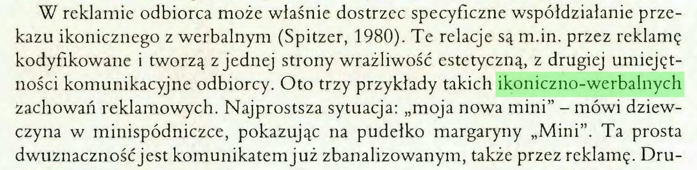"""(...) W reklamie odbiorca może właśnie dostrzec specyficzne współdziałanie przekazu ikonicznego z werbalnym (Spitzer, 1980). Te relacje są m.in. przez reklamę kodyfikowane i tworzą z jednej strony wrażliwość estetyczną, z drugiej umiejętności komunikacyjne odbiorcy. Oto trzy przykłady takich ikoniczno-werbalnych zachowań reklamowych. Najprostsza sytuacja: """"moja nowa mini"""" - mówi dziewczyna w minispódniczce, pokazując na pudełko margaryny """"Mini"""". Ta prosta dwuznacznośćjest komunikatem już zbanalizowanym, także przez reklamę. Dru..."""