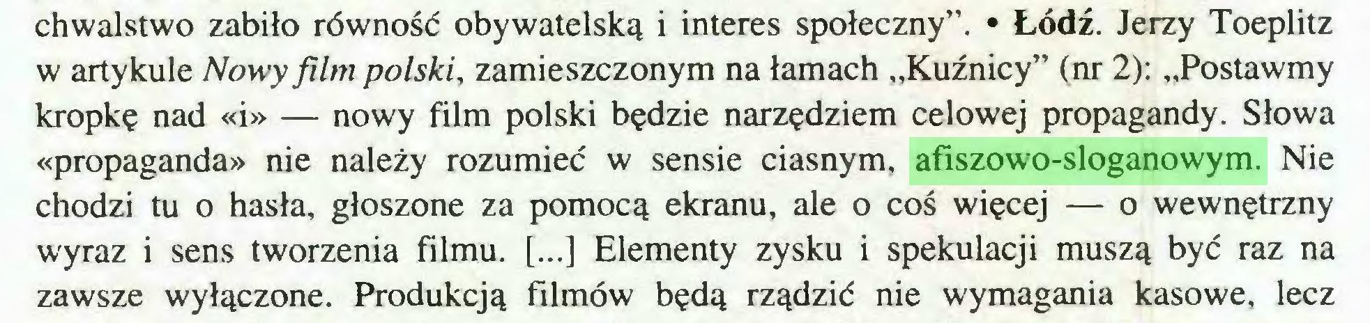 """(...) chwalstwo zabiło równość obywatelską i interes społeczny"""". • Łódź. Jerzy Toeplitz w artykule Nowy film polski, zamieszczonym na łamach """"Kuźnicy"""" (nr 2): """"Postawmy kropkę nad «i» — nowy film polski będzie narzędziem celowej propagandy. Słowa «propaganda» nie należy rozumieć w sensie ciasnym, afiszowo-sloganowym. Nie chodzi tu o hasła, głoszone za pomocą ekranu, ale o coś więcej — o wewnętrzny wyraz i sens tworzenia filmu. [...] Elementy zysku i spekulacji muszą być raz na zawsze wyłączone. Produkcją filmów będą rządzić nie wymagania kasowe, lecz..."""