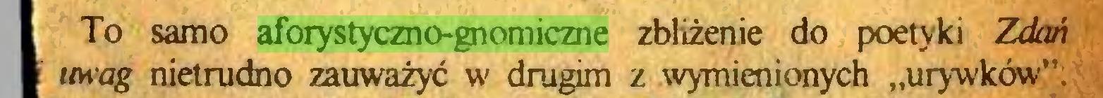 """(...) I To samo aforystyczno-gnomiczne zbliżenie do poetyki Zdtm I uwag nietrudno zauważyć w drugim z wymienionych """"urywków""""..."""