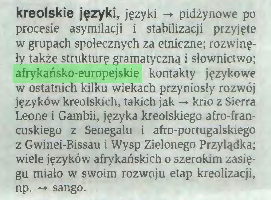 (...) kreolskie języki, języki -» pidżynowe po procesie asymilacji i stabilizacji przyjęte w grupach społecznych za etniczne; rozwinęły także strukturę gramatyczną i słownictwo; afrykańsko-europejskie kontakty językowe w ostatnich kilku wiekach przyniosły rozwój języków kreolskich, takich jak -* krio z Sierra Leone i Gambii, języka kreolskiego afro-francuskiego z Senegalu i afro-portugalskiego z Gwinei-Bissau i Wysp Zielonego Przylądka; wiele języków afrykańskich o szerokim zasięgu miało w swoim rozwoju etap kreolizacji, np. -* sango...
